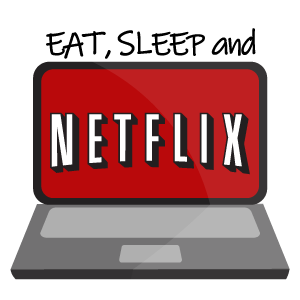 Eat Sleep and Netflix