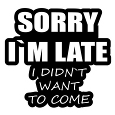 Sorry I am Late (I Did not Want to Come) Sticker